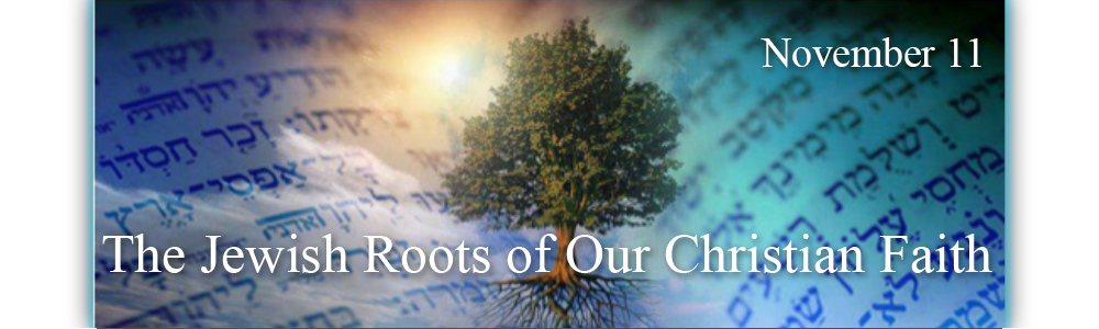 The Jewish Roots of Our Christian Faith - Nov 11