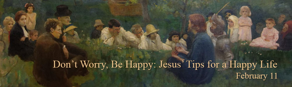 Don't Worry, Be Happy: Jesus' Tips for a Happy Life - Feb 11
